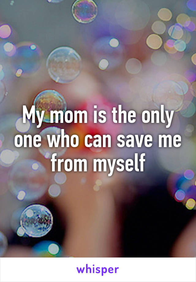 My mom is the only one who can save me from myself