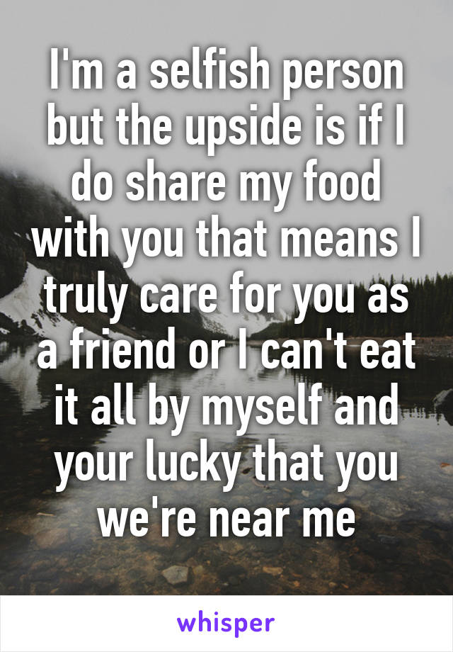I'm a selfish person but the upside is if I do share my food with you that means I truly care for you as a friend or I can't eat it all by myself and your lucky that you we're near me