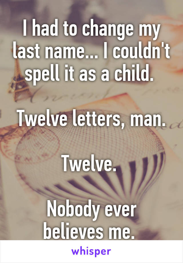 I had to change my last name... I couldn't spell it as a child.   Twelve letters, man.  Twelve.   Nobody ever believes me.