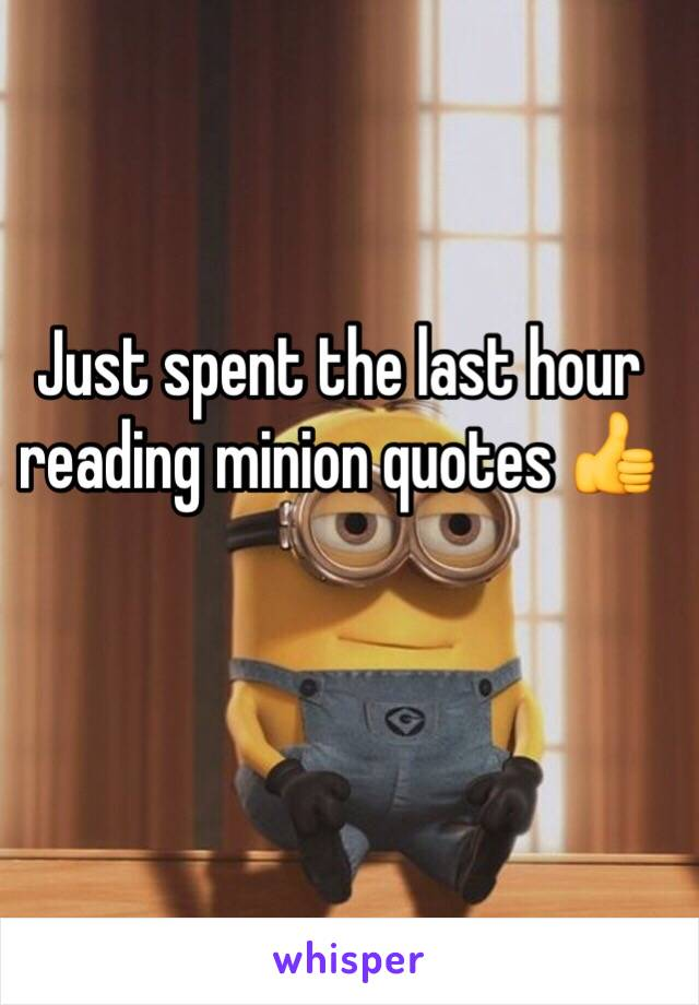 Just spent the last hour reading minion quotes 👍
