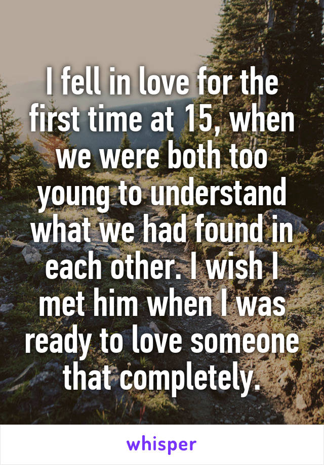 I fell in love for the first time at 15, when we were both too young to understand what we had found in each other. I wish I met him when I was ready to love someone that completely.