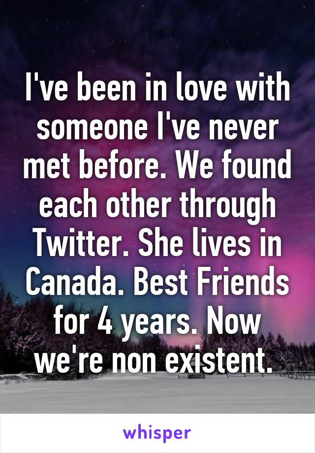 I've been in love with someone I've never met before. We found each other through Twitter. She lives in Canada. Best Friends for 4 years. Now we're non existent.