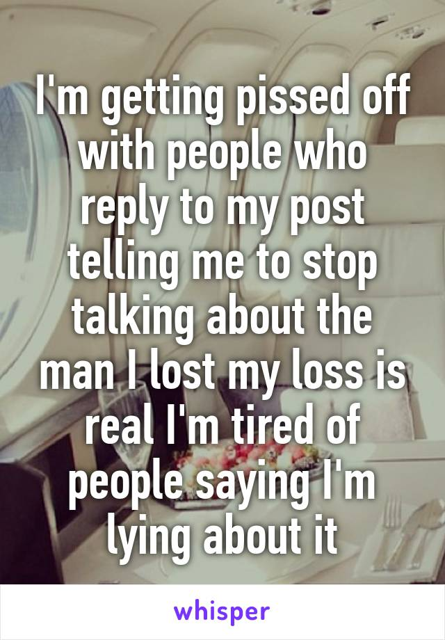 I'm getting pissed off with people who reply to my post telling me to stop talking about the man I lost my loss is real I'm tired of people saying I'm lying about it