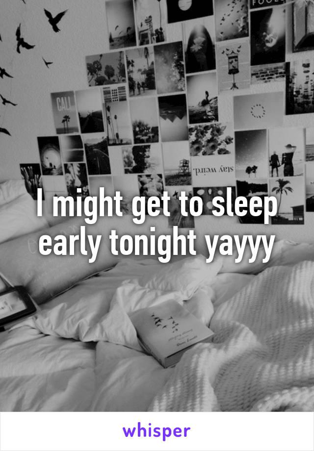 I might get to sleep early tonight yayyy