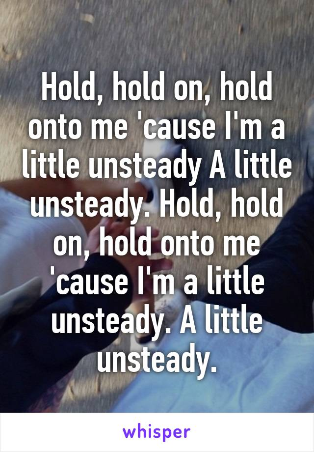 Hold, hold on, hold onto me 'cause I'm a little unsteady A little unsteady. Hold, hold on, hold onto me 'cause I'm a little unsteady. A little unsteady.