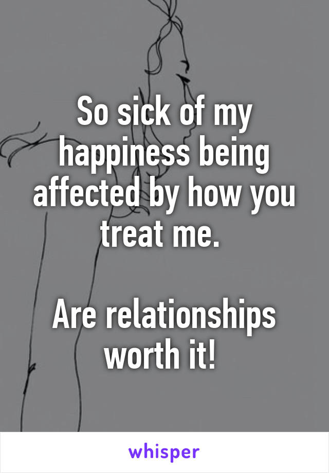 So sick of my happiness being affected by how you treat me.   Are relationships worth it!