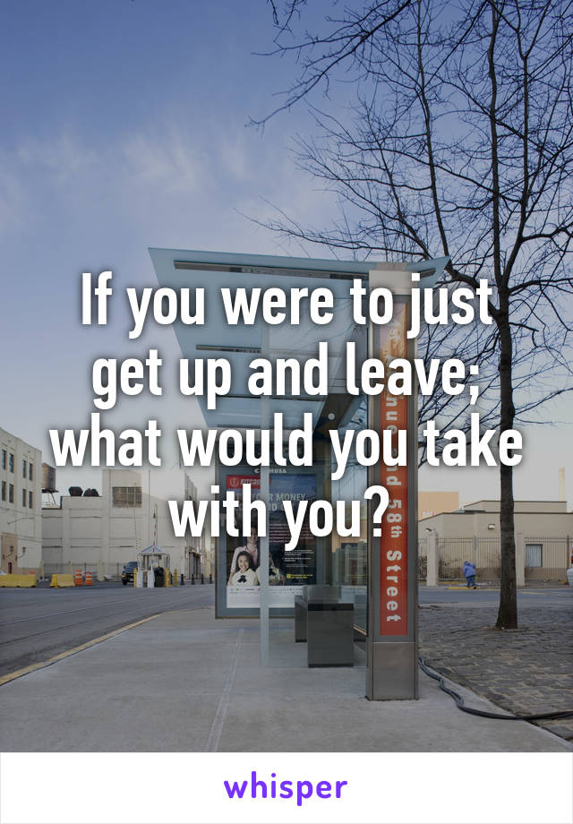 If you were to just get up and leave; what would you take with you?