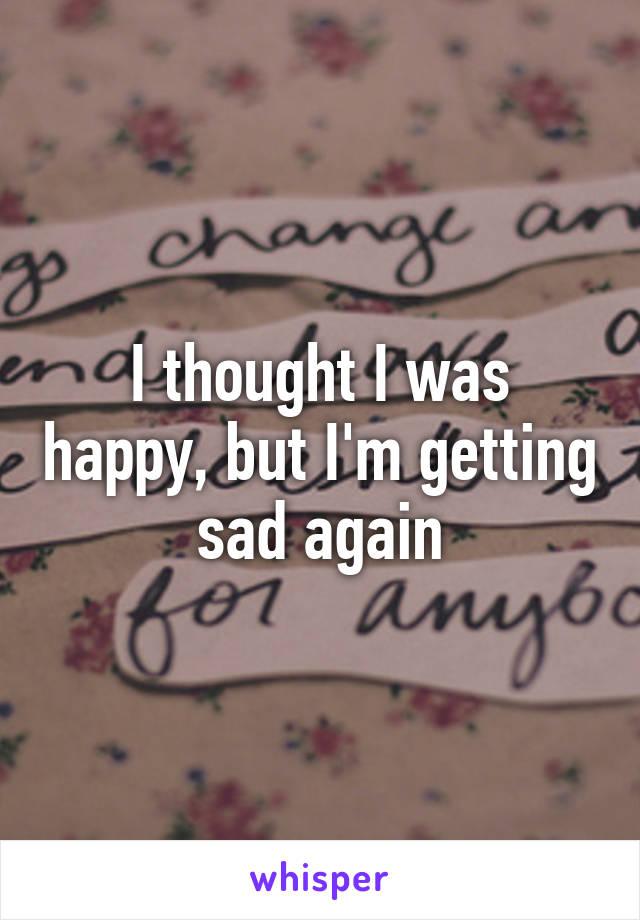 I thought I was happy, but I'm getting sad again