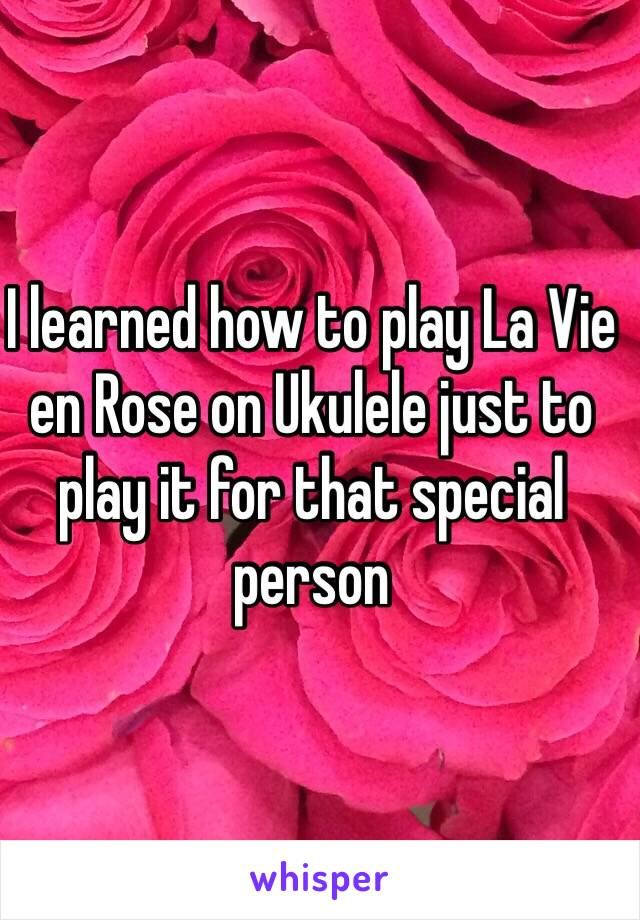 I learned how to play La Vie en Rose on Ukulele just to play it for that special person