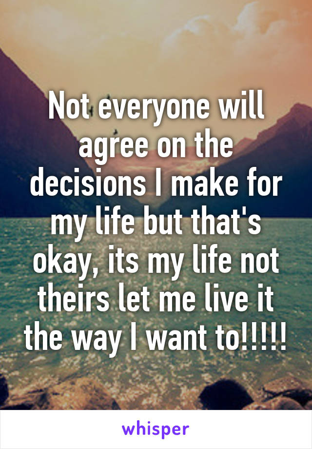 Not everyone will agree on the decisions I make for my life but that's okay, its my life not theirs let me live it the way I want to!!!!!