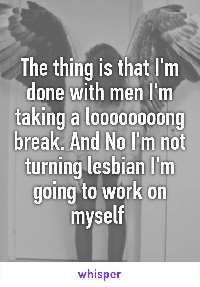 The thing is that I'm done with men I'm taking a loooooooong break. And No I'm not turning lesbian I'm going to work on myself