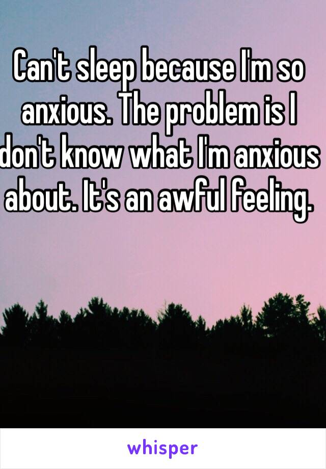 Can't sleep because I'm so anxious. The problem is I don't know what I'm anxious about. It's an awful feeling.