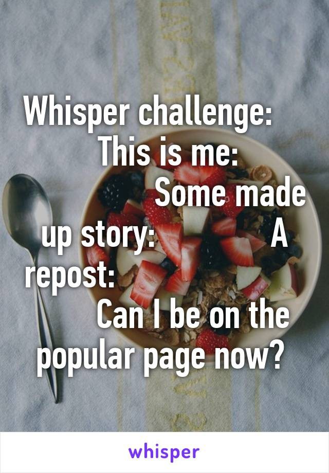 Whisper challenge:              This is me:                         Some made up story:              A repost:                               Can I be on the popular page now?