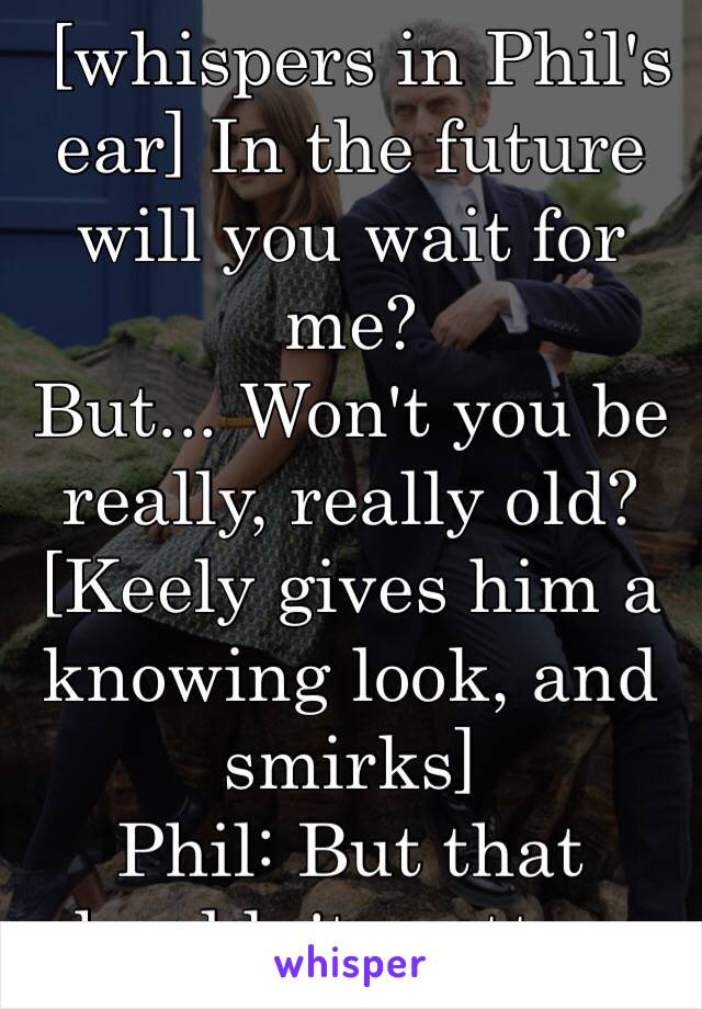 [whispers in Phil's ear] In the future will you wait for me?  But... Won't you be really, really old?  [Keely gives him a knowing look, and smirks] Phil: But that shouldn't matter...
