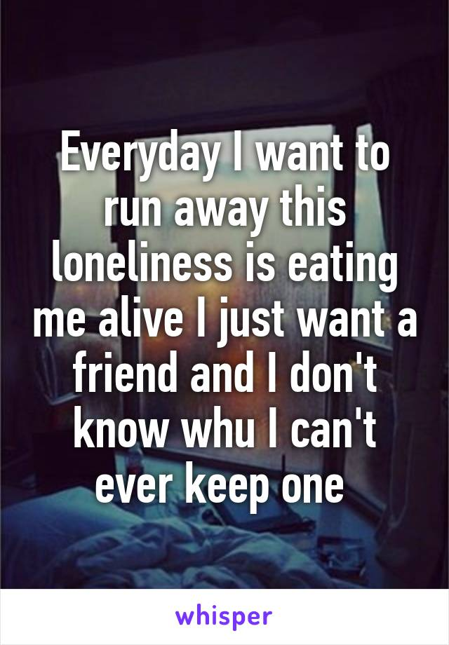Everyday I want to run away this loneliness is eating me alive I just want a friend and I don't know whu I can't ever keep one