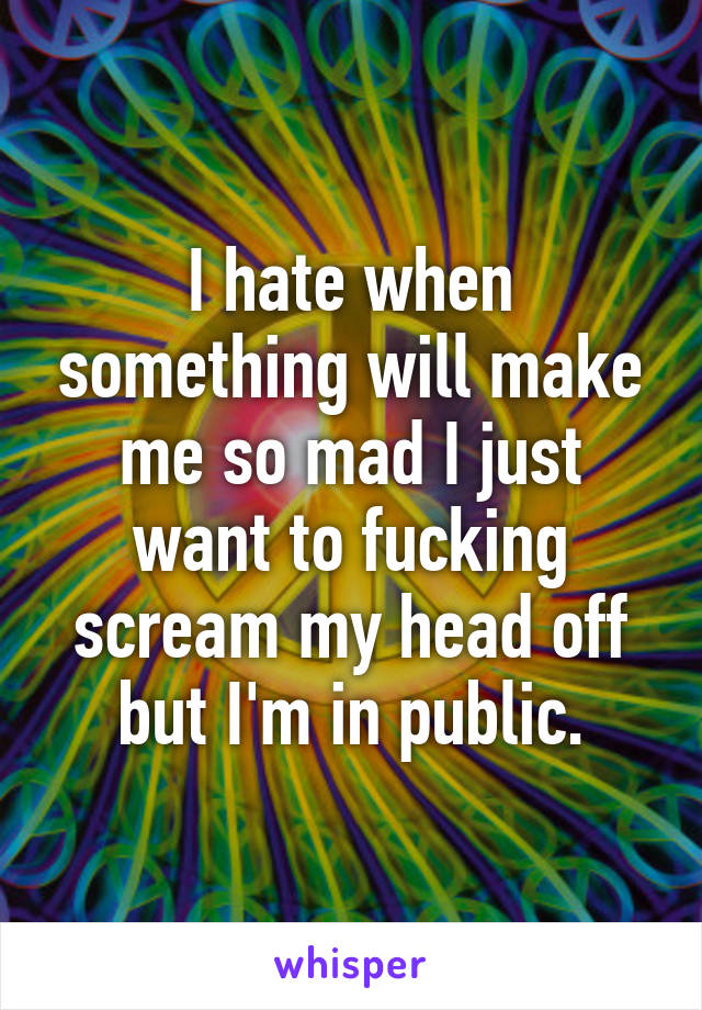 I hate when something will make me so mad I just want to fucking scream my head off but I'm in public.