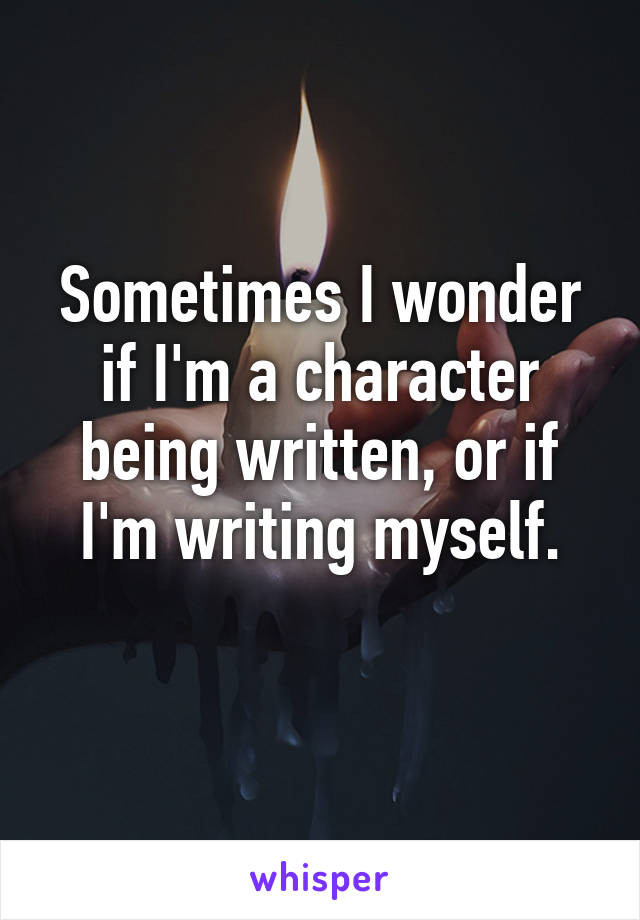 Sometimes I wonder if I'm a character being written, or if I'm writing myself.