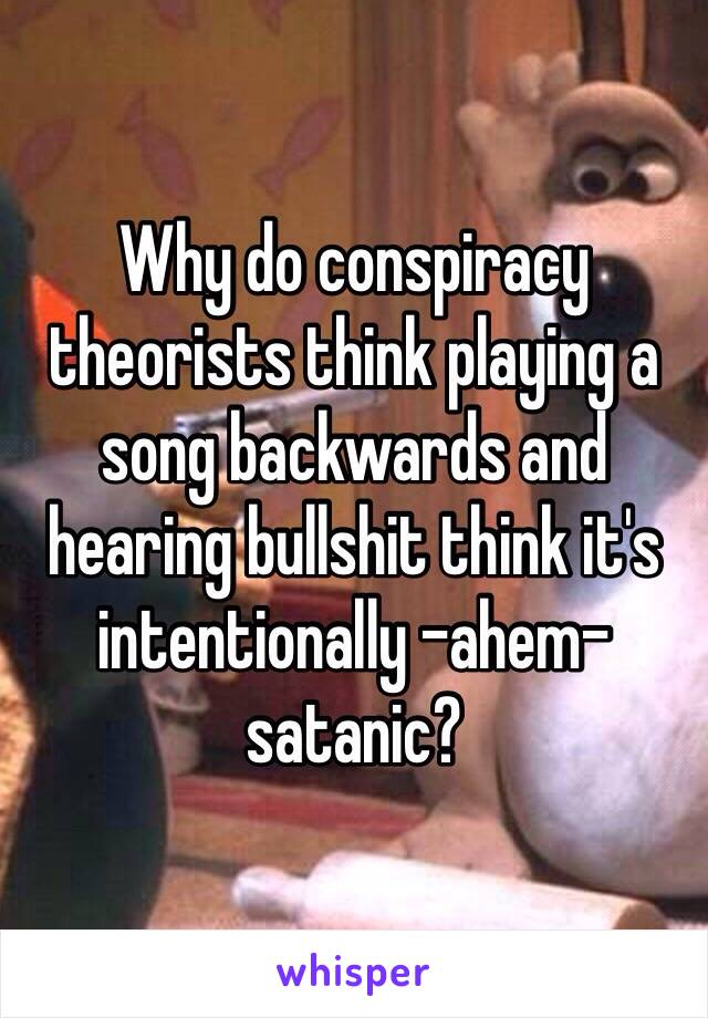 Why do conspiracy theorists think playing a song backwards and hearing bullshit think it's intentionally -ahem- satanic?