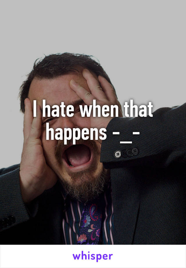 I hate when that happens -_-