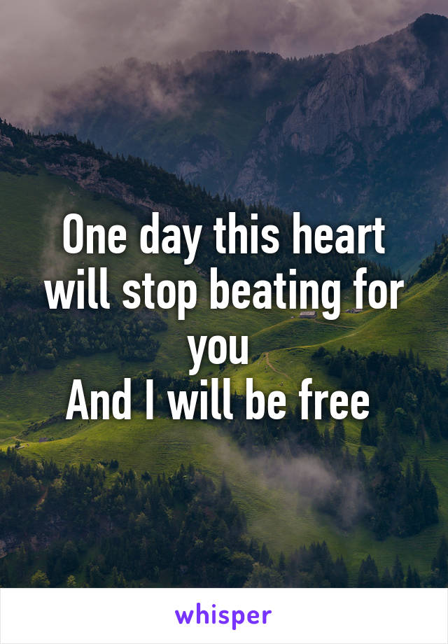 One day this heart will stop beating for you  And I will be free