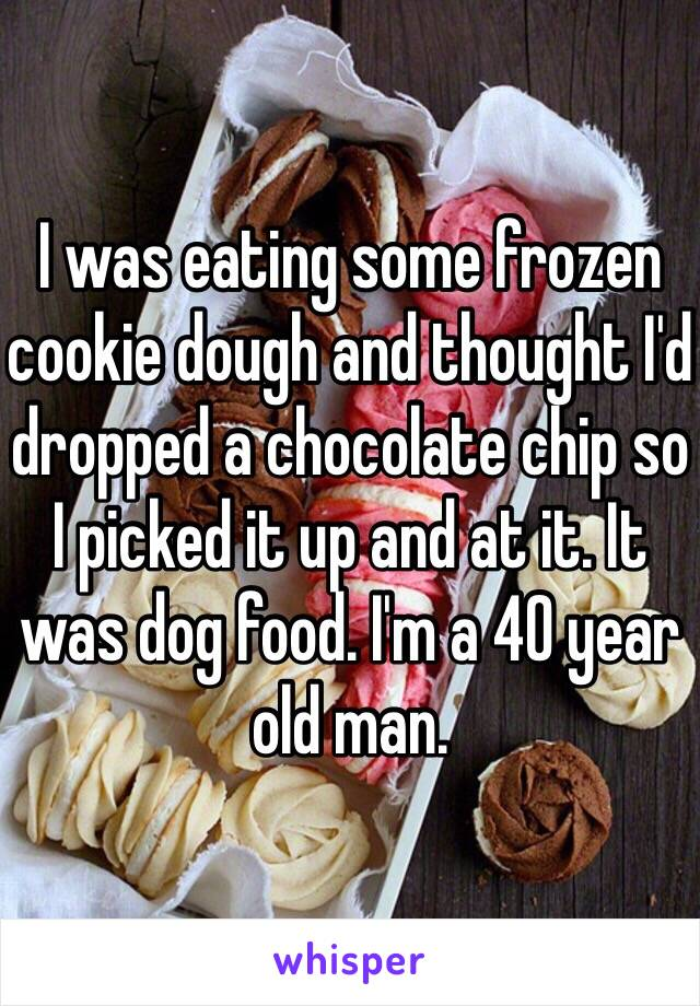 I was eating some frozen cookie dough and thought I'd dropped a chocolate chip so I picked it up and at it. It was dog food. I'm a 40 year old man.