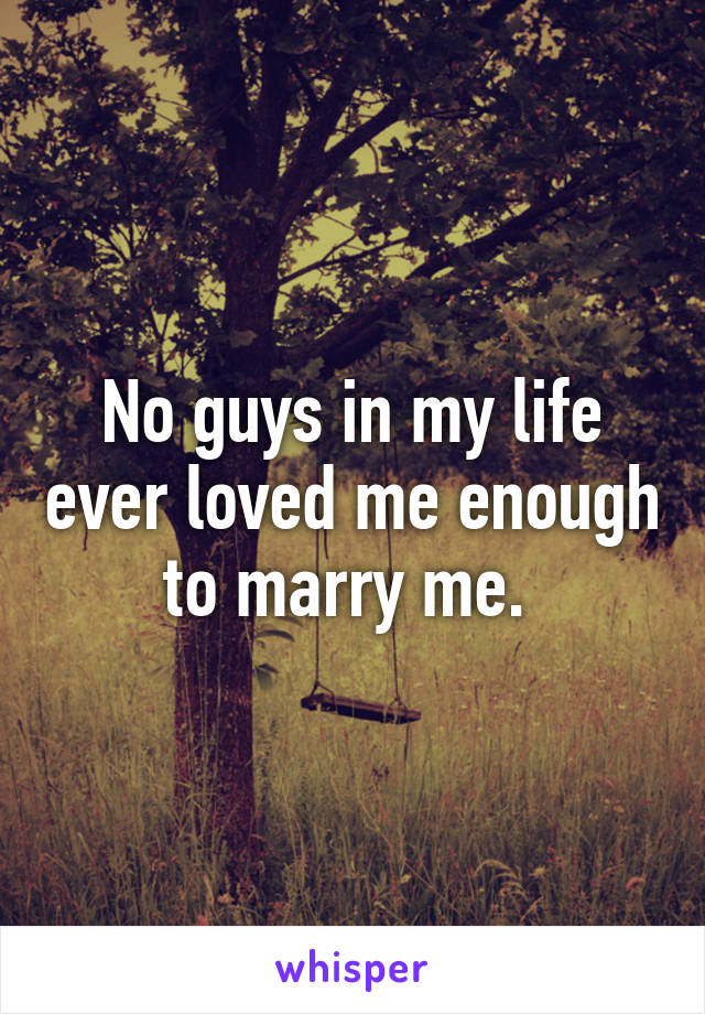 No guys in my life ever loved me enough to marry me.