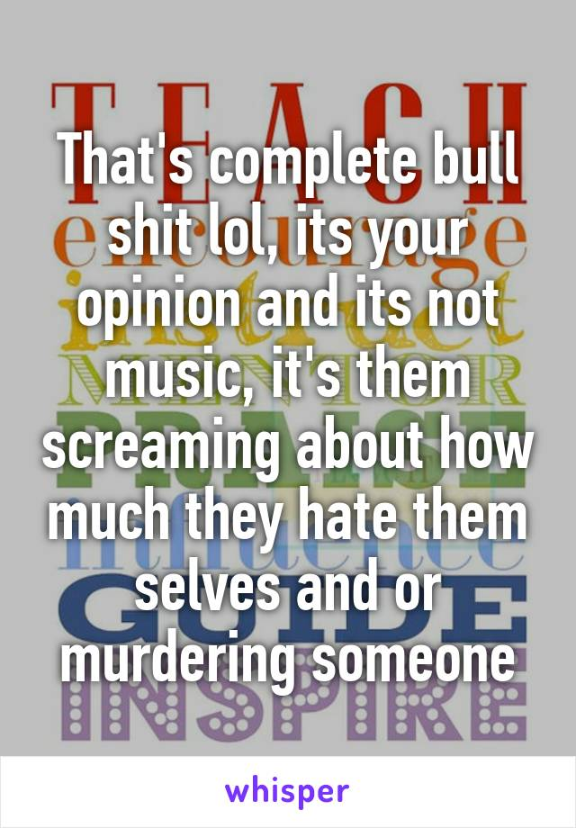 That's complete bull shit lol, its your opinion and its not music, it's them screaming about how much they hate them selves and or murdering someone