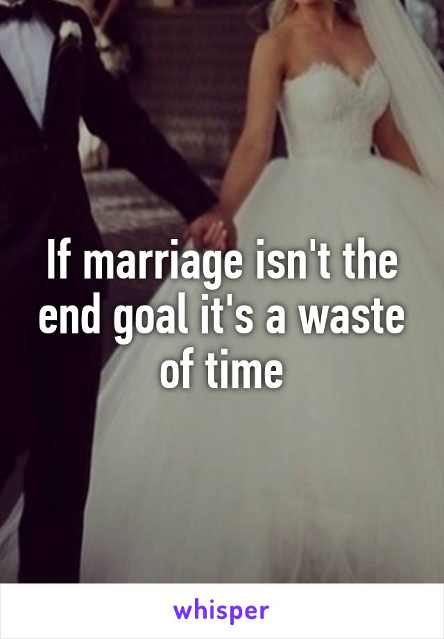If marriage isn't the end goal it's a waste of time