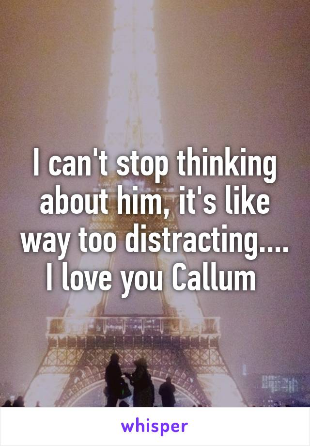 I can't stop thinking about him, it's like way too distracting.... I love you Callum