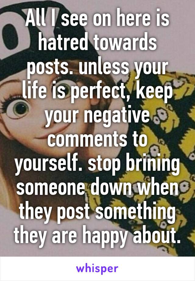 All I see on here is hatred towards posts. unless your life is perfect, keep your negative comments to yourself. stop brining someone down when they post something they are happy about.