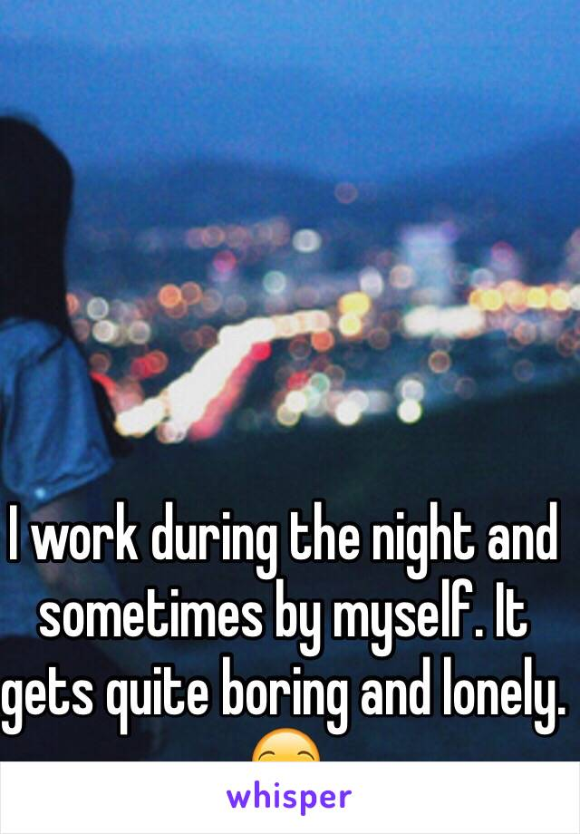 I work during the night and sometimes by myself. It gets quite boring and lonely. 😒