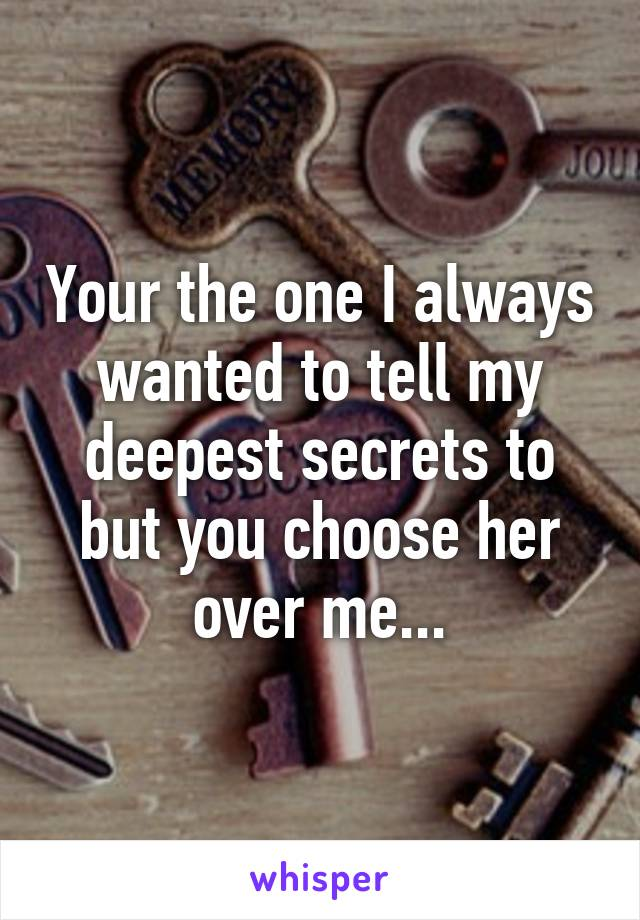 Your the one I always wanted to tell my deepest secrets to but you choose her over me...