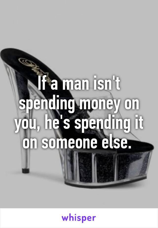 If a man isn't spending money on you, he's spending it on someone else.