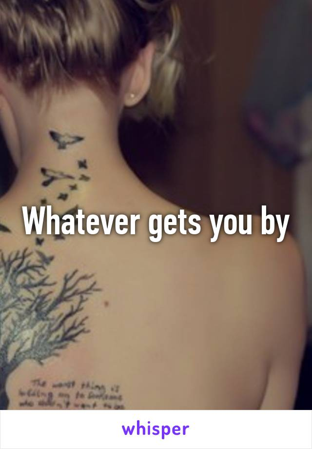 Whatever gets you by
