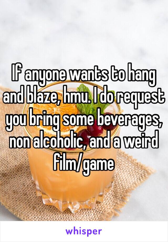 If anyone wants to hang and blaze, hmu. I do request you bring some beverages, non alcoholic, and a weird film/game