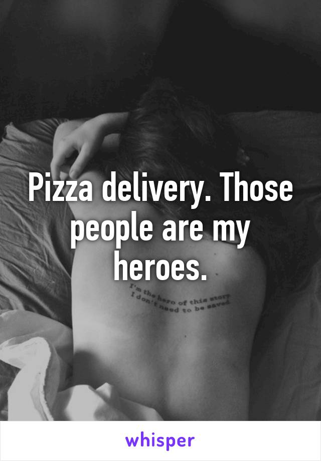 Pizza delivery. Those people are my heroes.