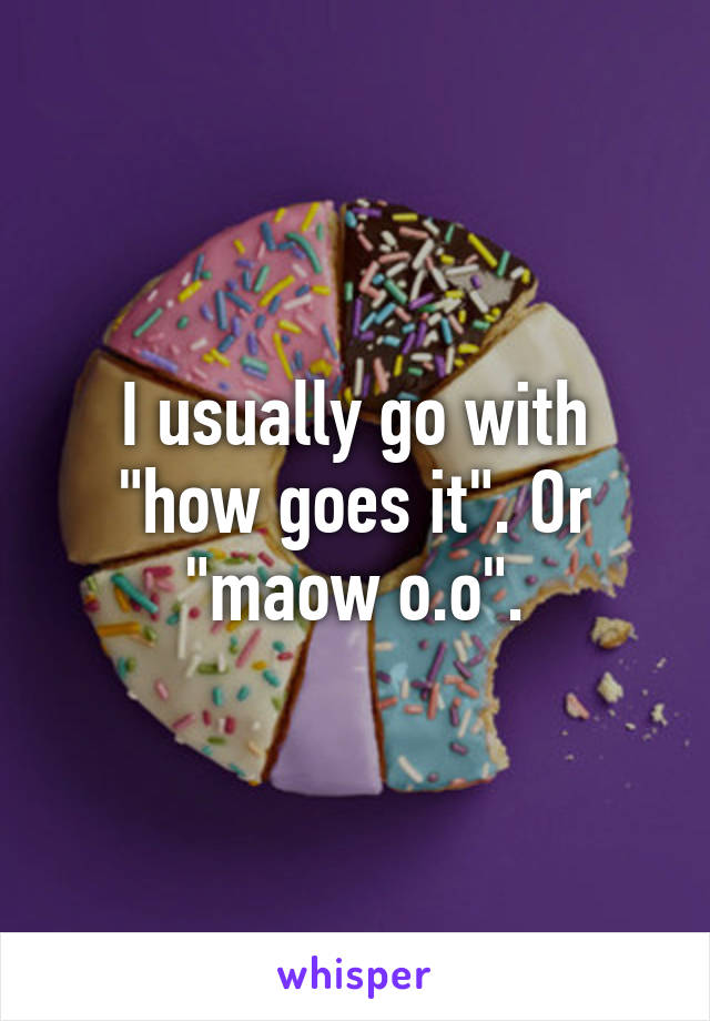 """I usually go with """"how goes it"""". Or """"maow o.o""""."""