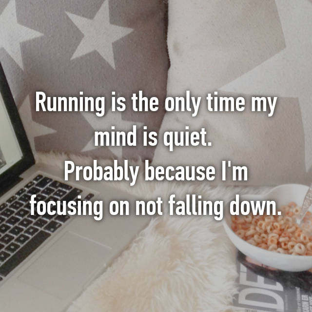 Running is the only time my mind is quiet.  Probably because I'm focusing on not falling down.