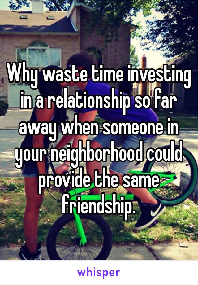 Why waste time investing in a relationship so far away when someone in your neighborhood could provide the same friendship.