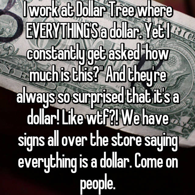 """I work at Dollar Tree where EVERYTHING'S a dollar. Yet I constantly get asked """"how much is this?"""" And they're always so surprised that it's a dollar! Like wtf?! We have signs all over the store saying everything is a dollar. Come on people. 😩"""