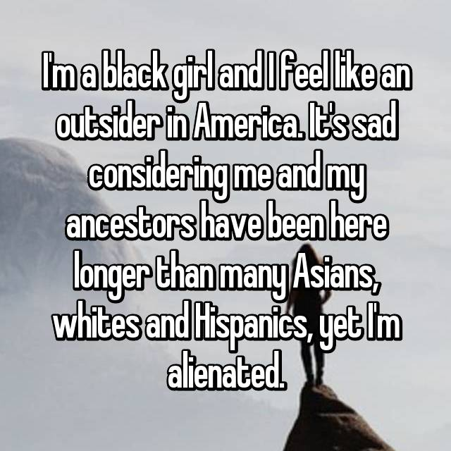 I'm a black girl and I feel like an outsider in America. It's sad considering me and my ancestors have been here longer than many Asians, whites and Hispanics, yet I'm alienated.