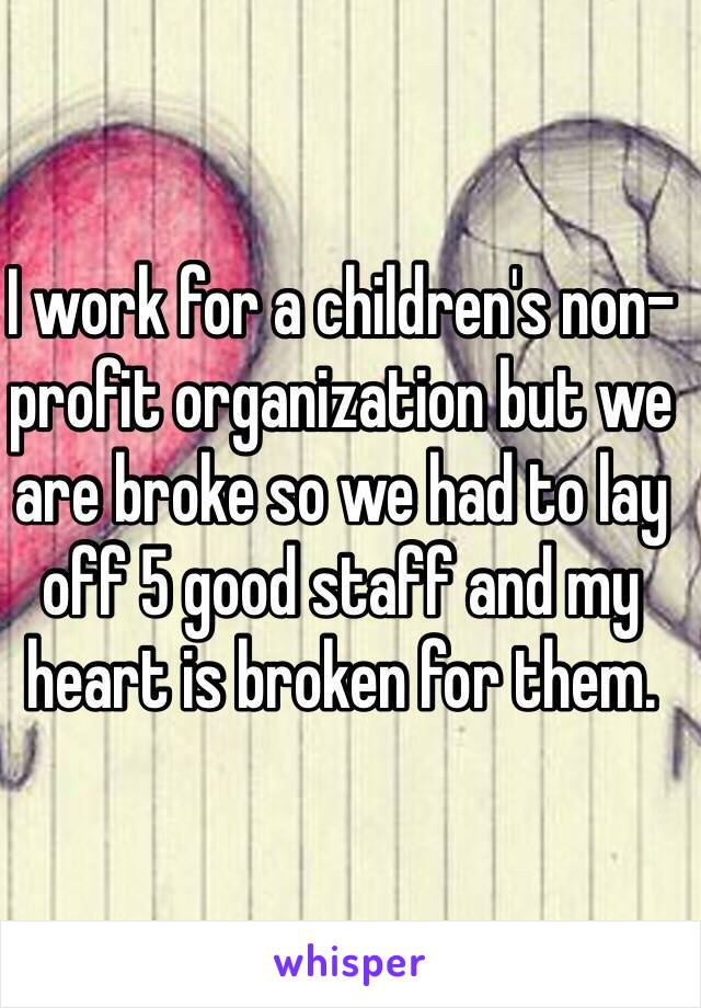 I work for a children's non-profit organization but we are broke so we had to lay off 5 good staff and my heart is broken for them.