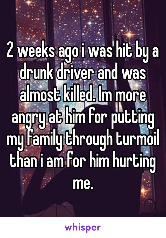 2 weeks ago i was hit by a drunk driver and was almost killed. Im more angry at him for putting my family through turmoil than i am for him hurting me.