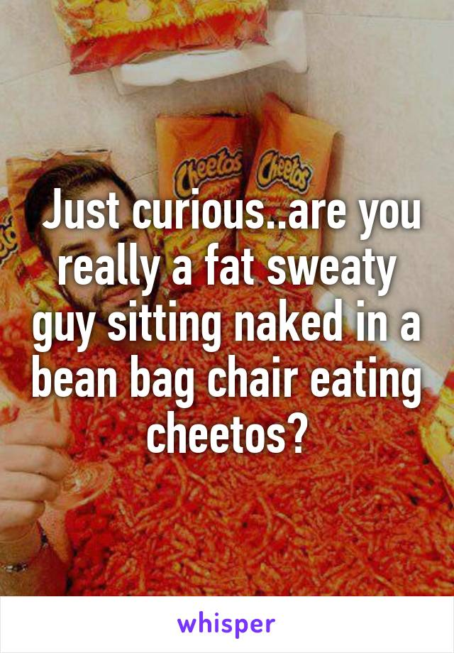 Superb Just Curious Are You Really A Fat Sweaty Guy Sitting Naked Cjindustries Chair Design For Home Cjindustriesco