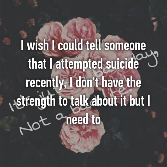 I wish I could tell someone that I attempted suicide recently, I don't have the strength to talk about it but I need to