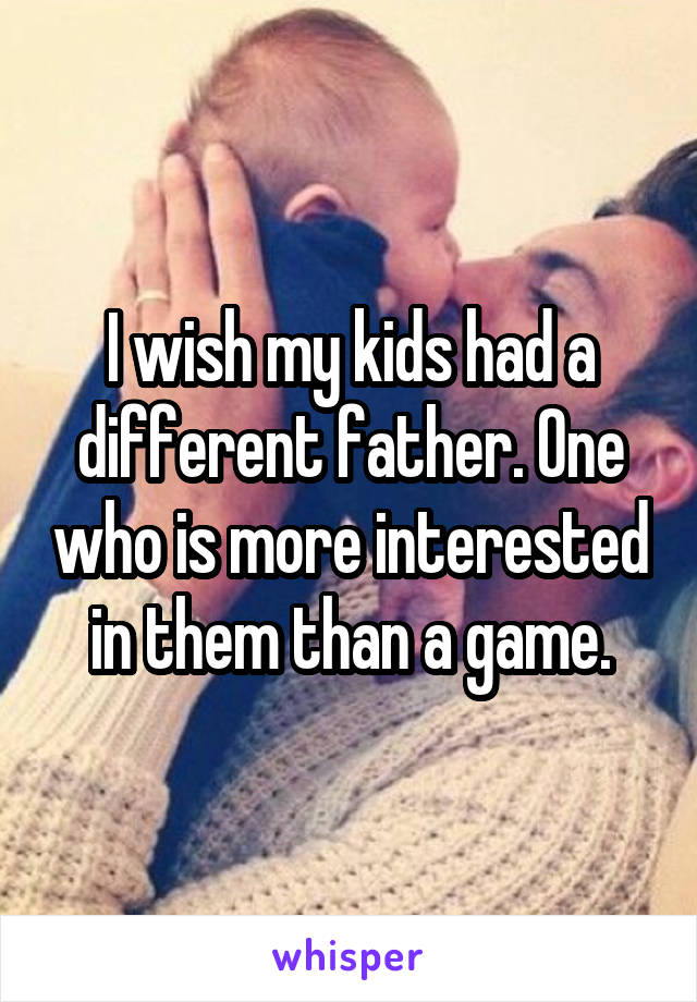 I wish my kids had a different father. One who is more interested in them than a game.