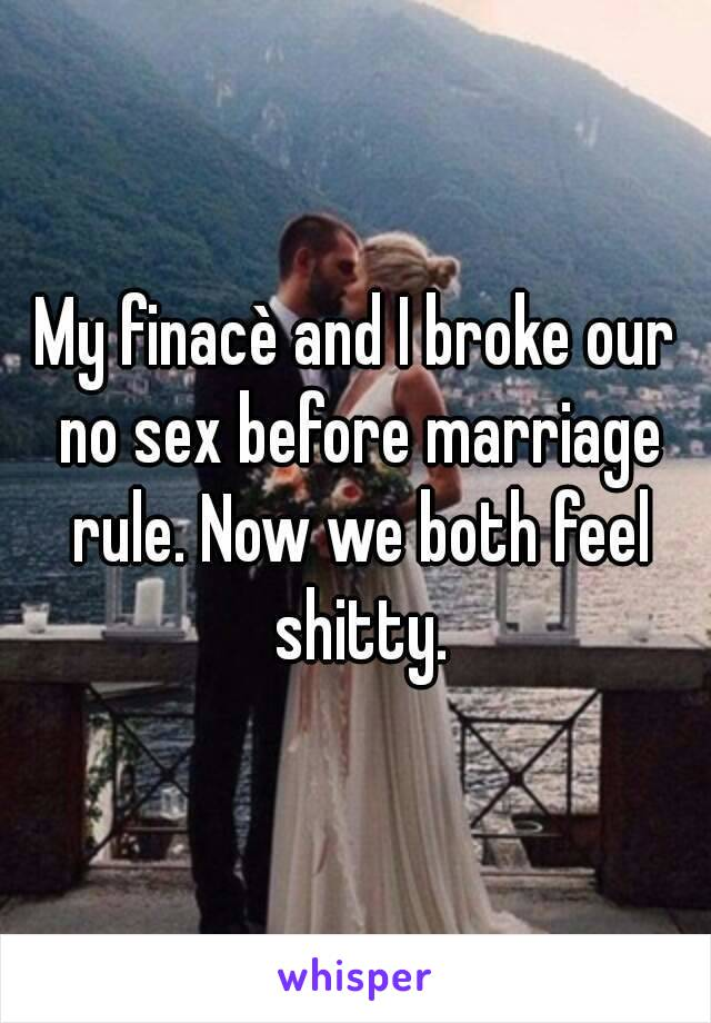 My finacè and I broke our no sex before marriage rule. Now we both feel shitty.