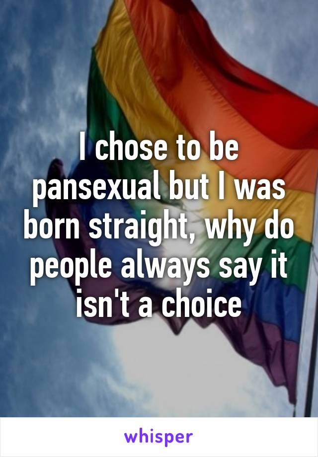I chose to be pansexual but I was born straight, why do people always say it isn't a choice