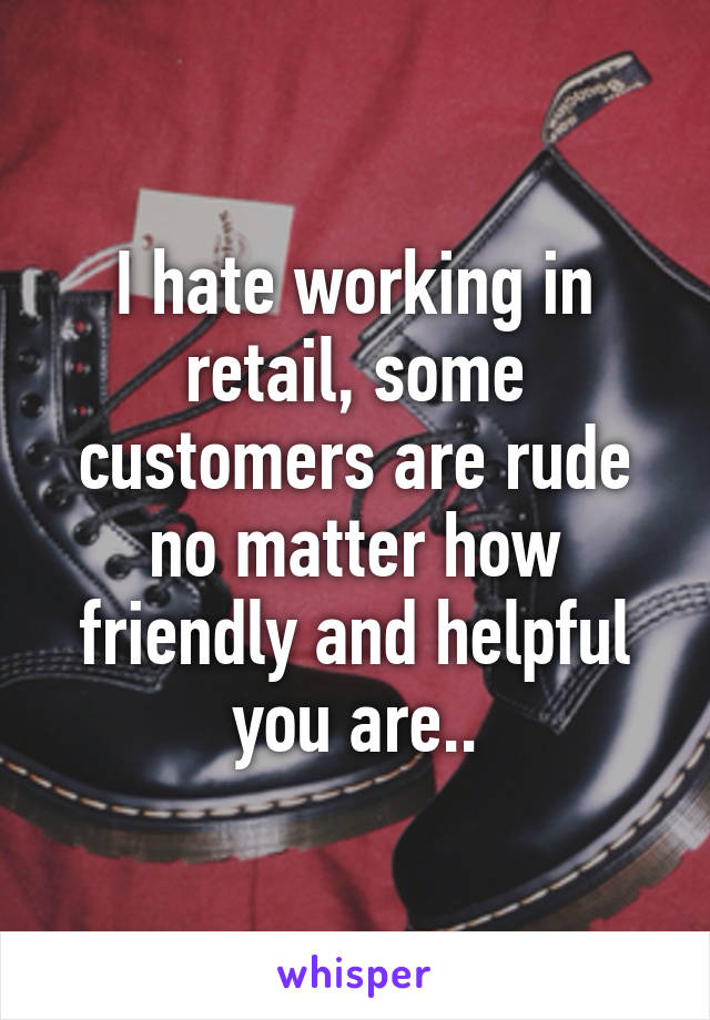 I hate working in retail, some customers are rude no matter how friendly and helpful you are..