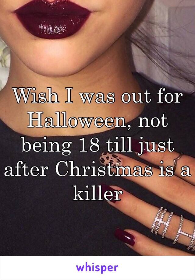 Wish I was out for Halloween, not being 18 till just after Christmas is a killer